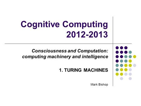 Cognitive Computing 2012-2013 Consciousness and Computation: computing machinery and intelligence 1. TURING MACHINES Mark Bishop.