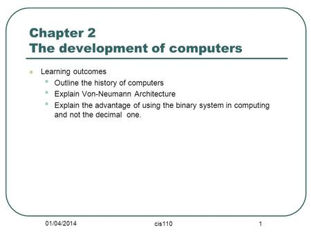 01/04/2014 cis110 1 Chapter 2 The development of computers Learning outcomes Outline the history of computers Explain Von-Neumann Architecture Explain.