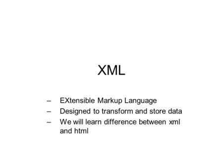 XML –EXtensible Markup Language –Designed to transform and store data –We will learn difference between xml and html.