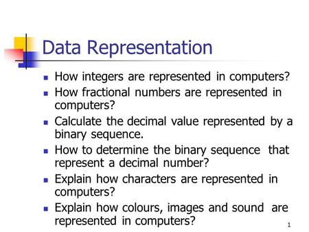 1 Data Representation How integers are represented in computers? How fractional numbers are represented in computers? Calculate the decimal value represented.