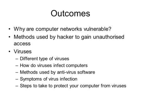 Outcomes Why are computer networks vulnerable? Methods used by hacker to gain unauthorised access Viruses –Different type of viruses –How do viruses infect.