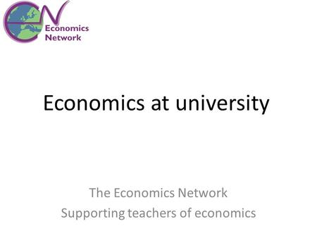 Economics at university The Economics Network Supporting teachers of economics.