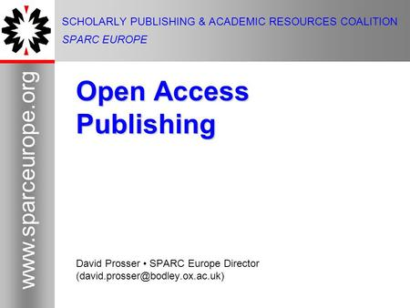 1  1 SCHOLARLY PUBLISHING & ACADEMIC RESOURCES COALITION SPARC EUROPE Open Access Publishing David Prosser SPARC Europe Director