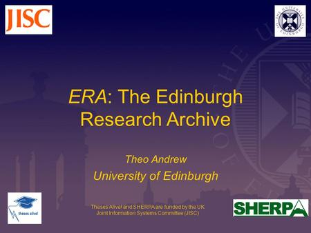 Theses Alive! and SHERPA are funded by the UK Joint Information Systems Committee (JISC) ERA: The Edinburgh Research Archive Theo Andrew University of.