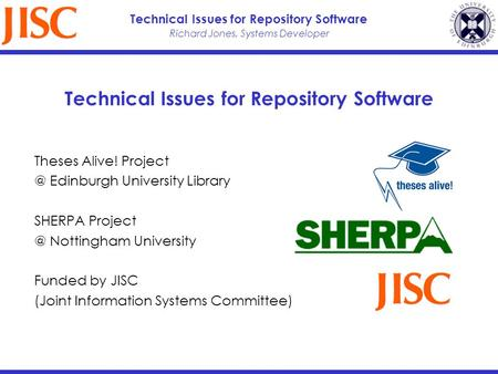 Richard Jones, Systems Developer Technical Issues for Repository Software Theses Alive! Edinburgh University Library SHERPA Nottingham.