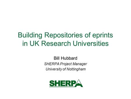 Building Repositories of eprints in UK Research Universities Bill Hubbard SHERPA Project Manager University of Nottingham.