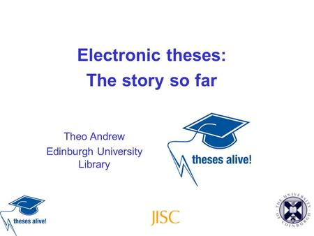 Electronic theses: The story so far Theo Andrew Edinburgh University Library.