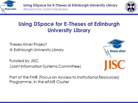 Richard Jones, Systems Developer Using DSpace for E-Theses at Edinburgh University Library Theses Alive! Edinburgh University Library Funded.