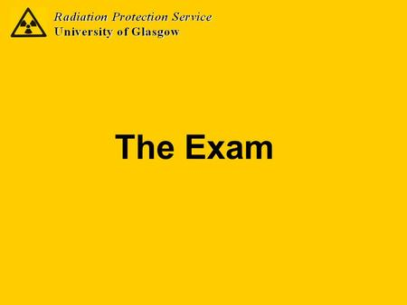 The Exam. The Radiation Protection course is assessable Exam is on 15 th 10 am in Hunter Hall East Resit exam (if required) is on 7 th November.