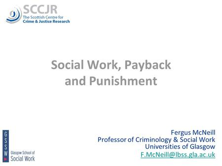 1 Social Work, Payback and Punishment Fergus McNeill Professor of Criminology & Social Work Universities of Glasgow