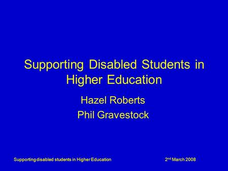 Supporting disabled students in Higher Education 2 nd March 2008 Supporting Disabled Students in Higher Education Hazel Roberts Phil Gravestock.