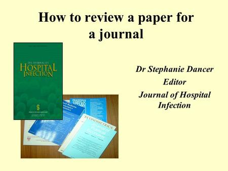 How to review a paper for a journal Dr Stephanie Dancer Editor Journal of Hospital Infection.