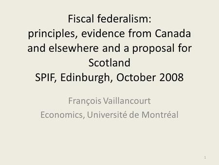 Fiscal federalism: principles, evidence from Canada and elsewhere and a proposal for Scotland SPIF, Edinburgh, October 2008 François Vaillancourt Economics,