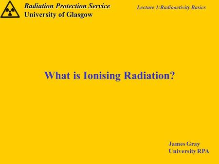 Radiation Protection Service University of Glasgow Lecture 1:Radioactivity Basics What is Ionising Radiation? James Gray University RPA.