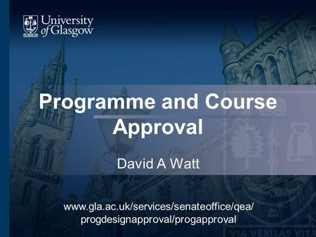 Programme and Course Approval David A Watt www.gla.ac.uk/services/senateoffice/qea/ progdesignapproval/progapproval.