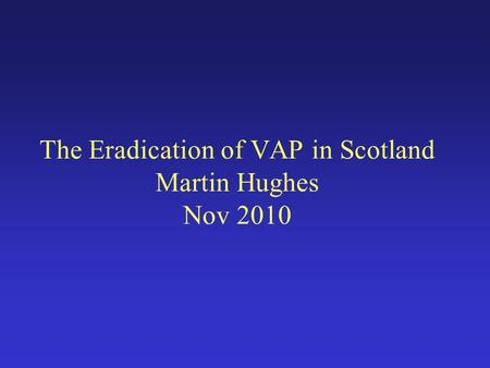 The Eradication of VAP in Scotland Martin Hughes Nov 2010.
