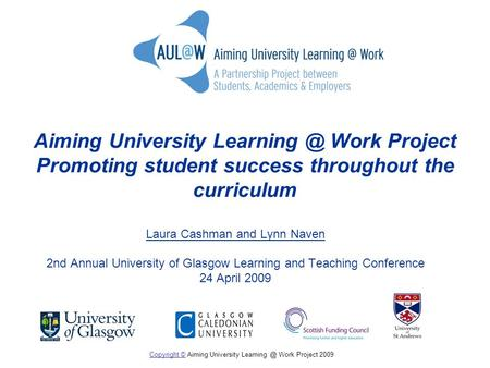 Aiming University Work Project Promoting student success throughout the curriculum Laura Cashman and Lynn Naven 2nd Annual University of Glasgow.