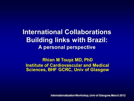 International Collaborations Building links with Brazil: A personal perspective Rhian M Touyz MD, PhD Institute of Cardiovascular and Medical Sciences,