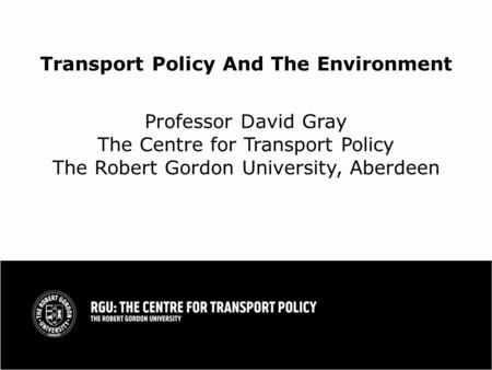 Transport Policy And The Environment Professor David Gray The Centre for Transport Policy The Robert Gordon University, Aberdeen.