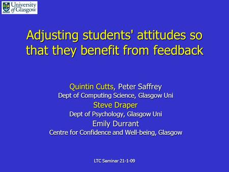LTC Seminar 21-1-09 Adjusting students' attitudes so that they benefit from feedback Quintin Cutts, Peter Saffrey Dept of Computing Science, Glasgow Uni.