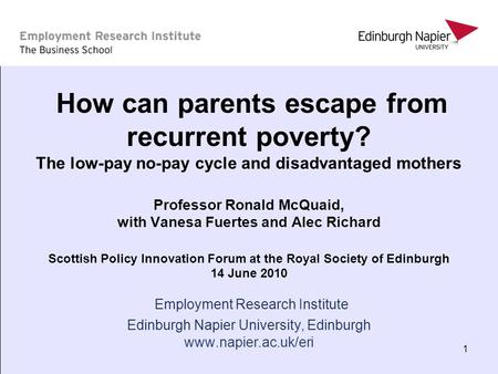 1 How can parents escape from recurrent poverty? The low-pay no-pay cycle and disadvantaged mothers Professor Ronald McQuaid, with Vanesa Fuertes and Alec.