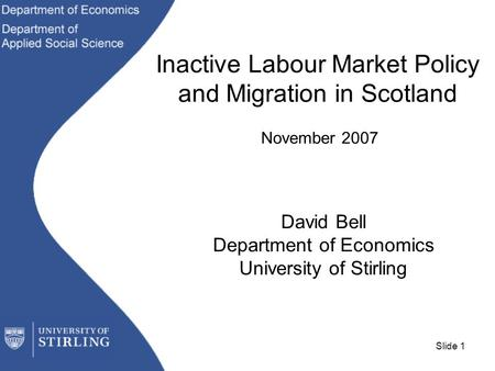 Slide 1 Inactive Labour Market Policy and Migration in Scotland November 2007 David Bell Department of Economics University of Stirling.