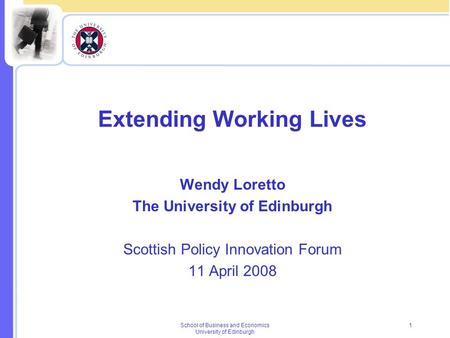 School of Business and Economics University of Edinburgh 1 Extending Working Lives Wendy Loretto The University of Edinburgh Scottish Policy Innovation.