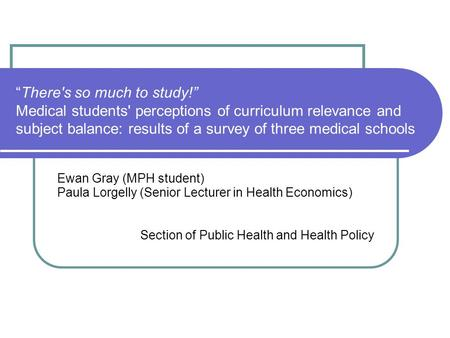 There's so much to study! Medical students' perceptions of curriculum relevance and subject balance: results of a survey of three medical schools Ewan.