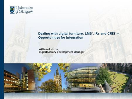 Dealing with digital furniture: LMS, IRs and CRIS – Opportunities for Integration William J Nixon, Digital Library Development Manager.