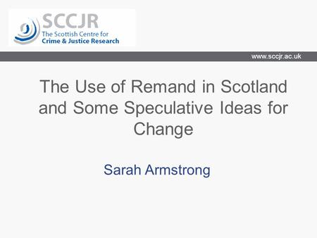Www.sccjr.ac.uk The Use of Remand in Scotland and Some Speculative Ideas for Change Sarah Armstrong.