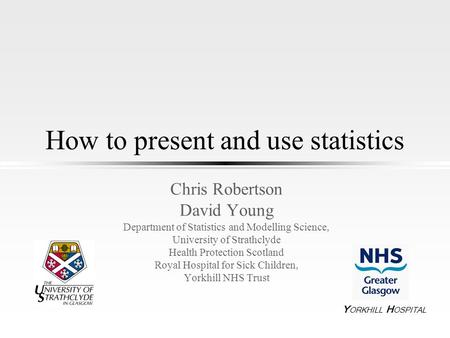 How to present and use statistics Chris Robertson David Young Department of Statistics and Modelling Science, University of Strathclyde Health Protection.