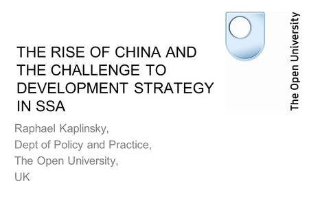 THE RISE OF CHINA AND THE CHALLENGE TO DEVELOPMENT STRATEGY IN SSA Raphael Kaplinsky, Dept of Policy and Practice, The Open University, UK.