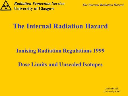 Radiation Protection Service University of Glasgow The Internal Radiation Hazard Janice Brock University RPO The Internal Radiation Hazard Ionising Radiation.