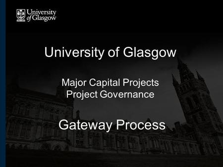 University of Glasgow Major Capital Projects Project Governance Gateway Process.