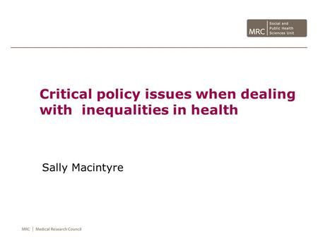 Critical policy issues when dealing with inequalities in health Sally Macintyre.