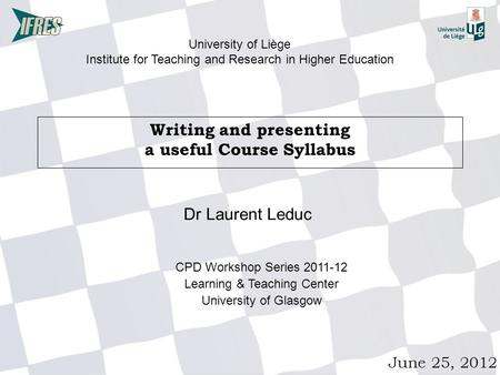 Writing and presenting a useful Course Syllabus June 25, 2012 University of Liège Institute for Teaching and Research in Higher Education Dr Laurent Leduc.