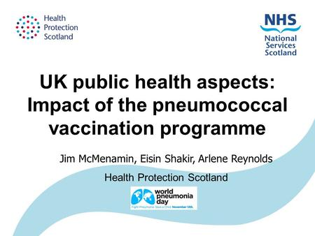 UK public health aspects: Impact of the pneumococcal vaccination programme Jim McMenamin, Eisin Shakir, Arlene Reynolds Health Protection Scotland.