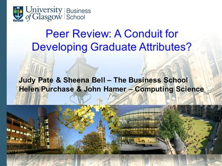 Peer Review: A Conduit for Developing Graduate Attributes? Judy Pate & Sheena Bell – The Business School Helen Purchase & John Hamer – Computing Science.