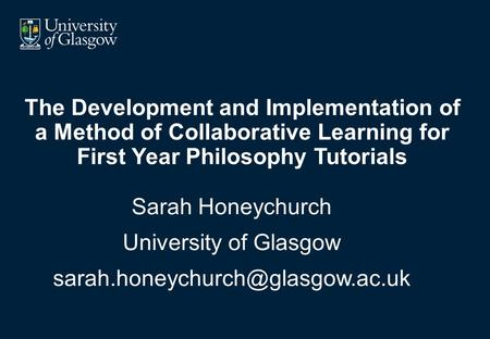 The Development and Implementation of a Method of Collaborative Learning for First Year Philosophy Tutorials Sarah Honeychurch University of Glasgow