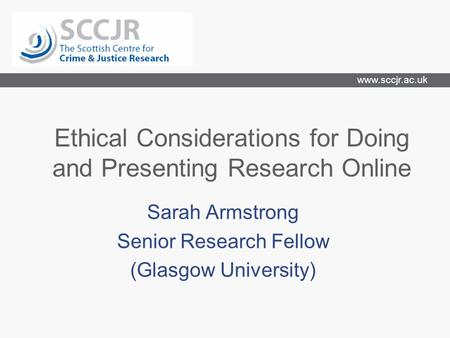 Www.sccjr.ac.uk Ethical Considerations for Doing and Presenting Research Online Sarah Armstrong Senior Research Fellow (Glasgow University)
