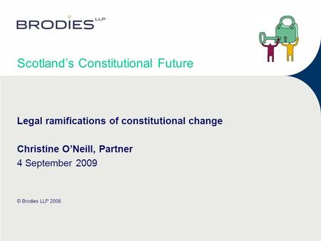 Scotlands Constitutional Future Legal ramifications of constitutional change Christine ONeill, Partner 4 September 2009 © Brodies LLP 2008.