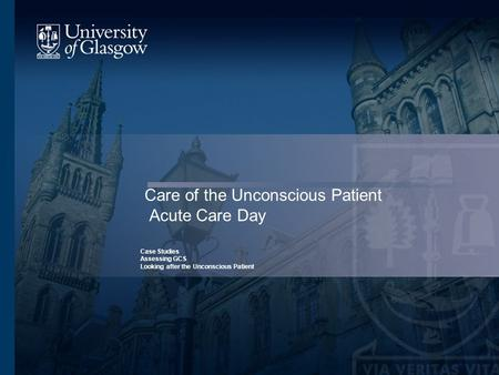 Care of the Unconscious Patient Acute Care Day Case Studies Assessing GCS Looking after the Unconscious Patient.