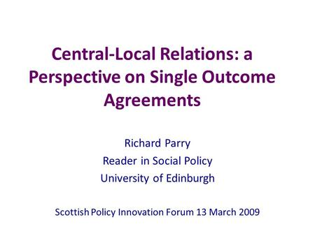 Central-Local Relations: a Perspective on Single Outcome Agreements Richard Parry Reader in Social Policy University of Edinburgh Scottish Policy Innovation.