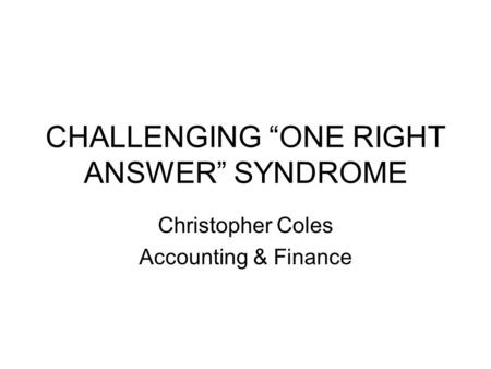 CHALLENGING ONE RIGHT ANSWER SYNDROME Christopher Coles Accounting & Finance.