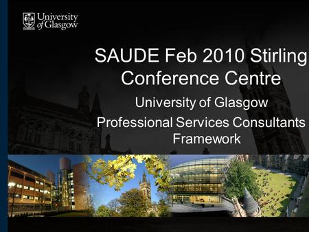 SAUDE Feb 2010 Stirling Conference Centre University of Glasgow Professional Services Consultants Framework.