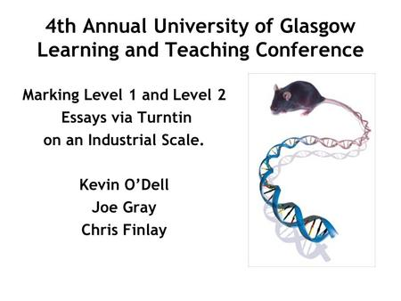 4th Annual University of Glasgow Learning and Teaching Conference Marking Level 1 and Level 2 Essays via Turntin on an Industrial Scale. Kevin ODell Joe.