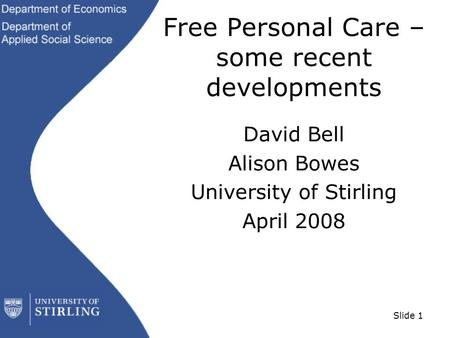 Slide 1 Free Personal Care – some recent developments David Bell Alison Bowes University of Stirling April 2008.