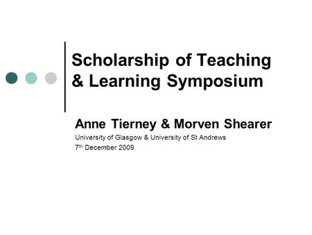 Scholarship of Teaching & Learning Symposium Anne Tierney & Morven Shearer University of Glasgow & University of St Andrews 7 th December 2009.