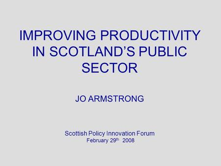 IMPROVING PRODUCTIVITY IN SCOTLANDS PUBLIC SECTOR JO ARMSTRONG Scottish Policy Innovation Forum February 29 th 2008.