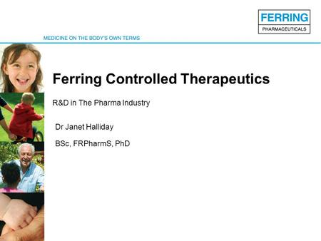 Ferring Controlled Therapeutics R&D in The Pharma Industry Dr Janet Halliday BSc, FRPharmS, PhD.